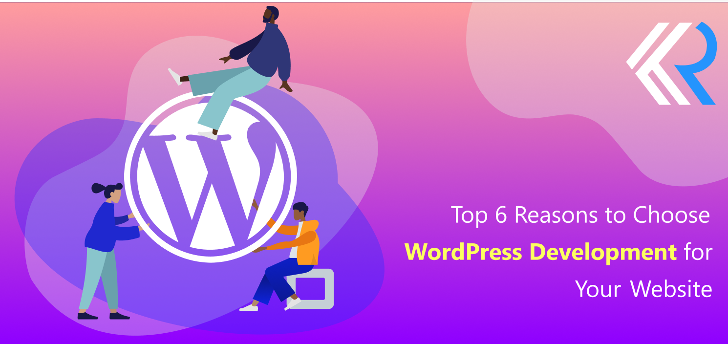 Top 6 Reasons to Choose WordPress Development for Your Website